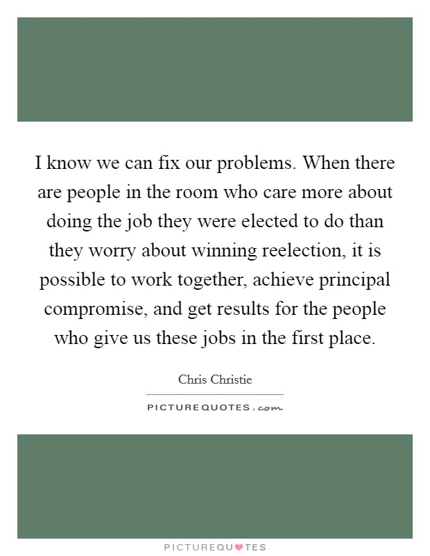 I know we can fix our problems. When there are people in the room who care more about doing the job they were elected to do than they worry about winning reelection, it is possible to work together, achieve principal compromise, and get results for the people who give us these jobs in the first place Picture Quote #1