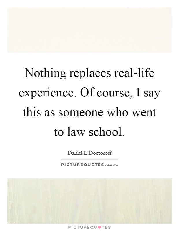 Nothing replaces real-life experience. Of course, I say this as someone who went to law school Picture Quote #1