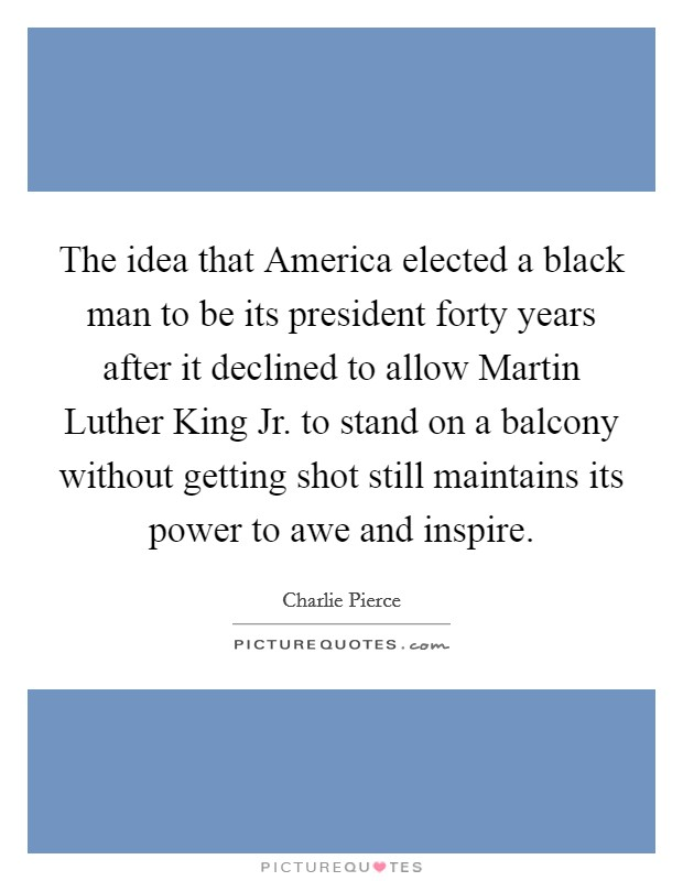 The idea that America elected a black man to be its president forty years after it declined to allow Martin Luther King Jr. to stand on a balcony without getting shot still maintains its power to awe and inspire Picture Quote #1