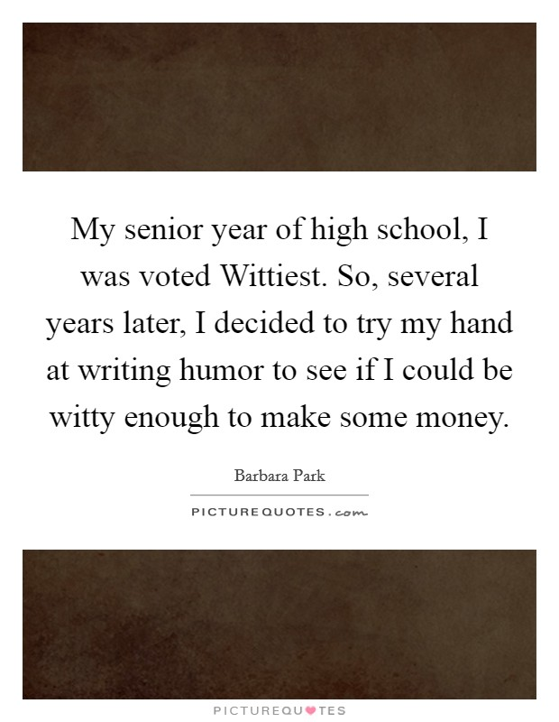 My senior year of high school, I was voted Wittiest. So, several years later, I decided to try my hand at writing humor to see if I could be witty enough to make some money Picture Quote #1