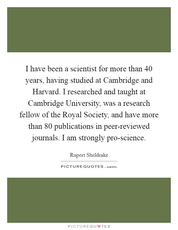 I have been a scientist for more than 40 years, having studied at Cambridge and Harvard. I researched and taught at Cambridge University, was a research fellow of the Royal Society, and have more than 80 publications in peer-reviewed journals. I am strongly pro-science Picture Quote #1