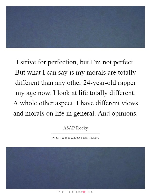 I strive for perfection, but I'm not perfect. But what I can say is my morals are totally different than any other 24-year-old rapper my age now. I look at life totally different. A whole other aspect. I have different views and morals on life in general. And opinions Picture Quote #1