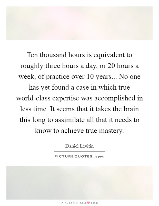 Ten thousand hours is equivalent to roughly three hours a day, or 20 hours a week, of practice over 10 years... No one has yet found a case in which true world-class expertise was accomplished in less time. It seems that it takes the brain this long to assimilate all that it needs to know to achieve true mastery Picture Quote #1