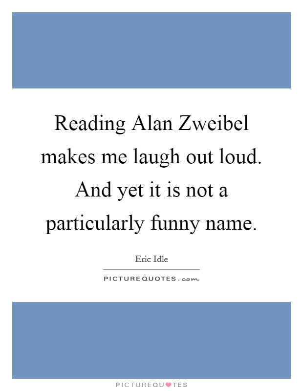 Reading Alan Zweibel makes me laugh out loud. And yet it is not a particularly funny name Picture Quote #1
