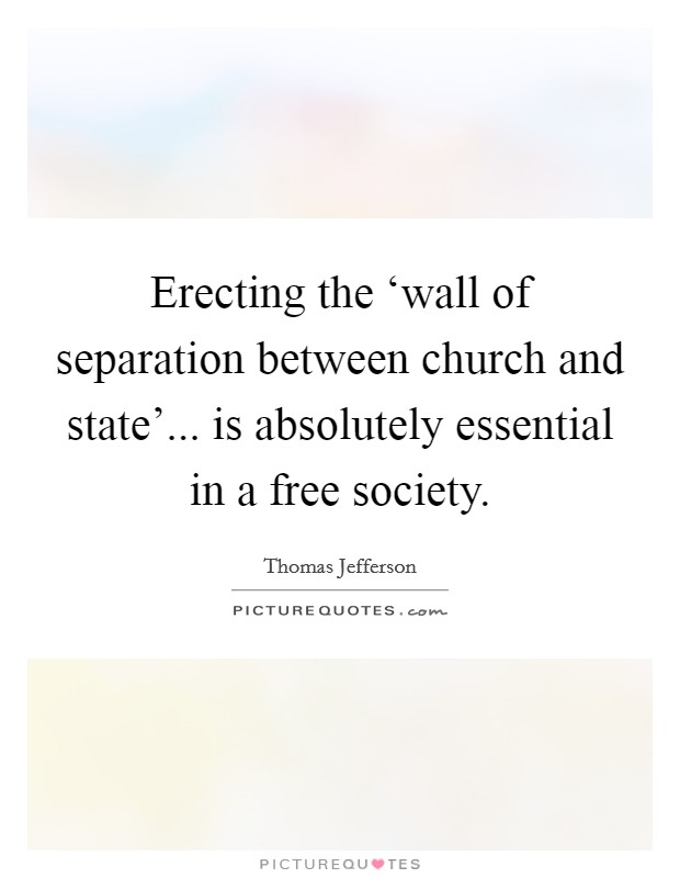 Erecting the 'wall of separation between church and state'... is absolutely essential in a free society Picture Quote #1