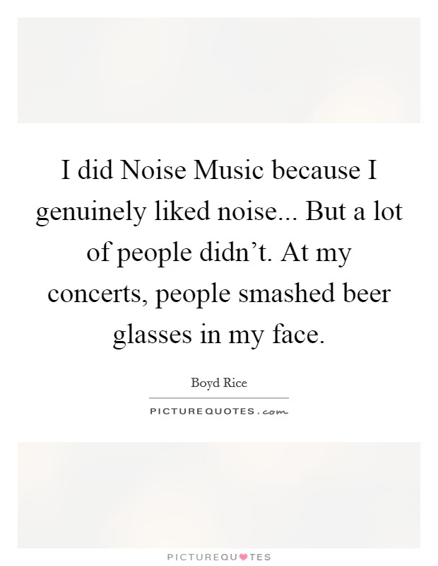 I did Noise Music because I genuinely liked noise... But a lot of people didn't. At my concerts, people smashed beer glasses in my face Picture Quote #1