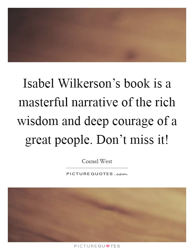 Isabel Wilkerson's book is a masterful narrative of the rich wisdom and deep courage of a great people. Don't miss it! Picture Quote #1