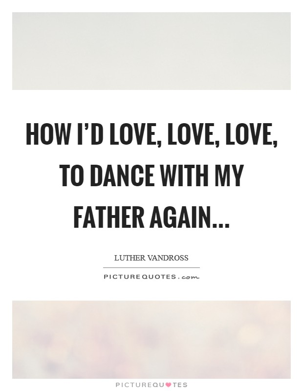 How I'd love, love, love, to dance with my Father again Picture Quote #1