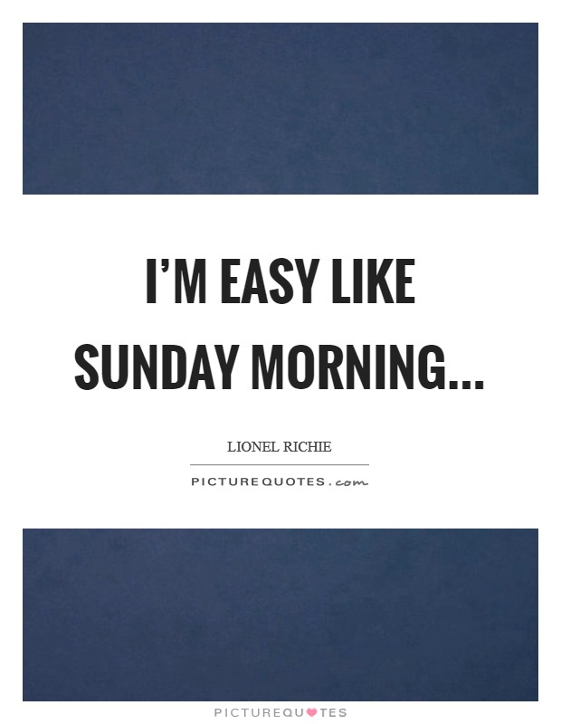 I'm easy like Sunday Morning Picture Quote #1