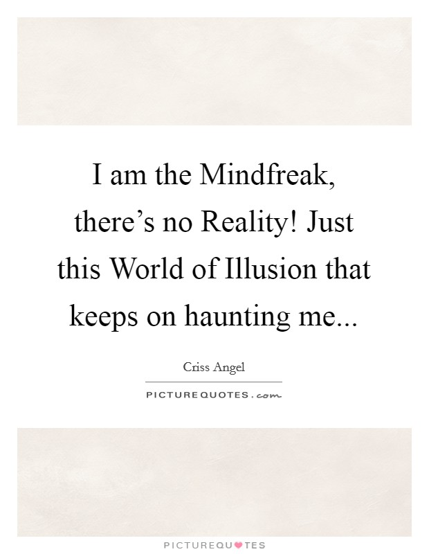 I am the Mindfreak, there's no Reality! Just this World of Illusion that keeps on haunting me Picture Quote #1