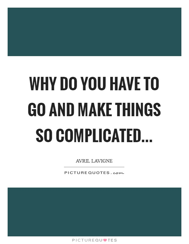 Why do you have to go and make Things so complicated Picture Quote #1