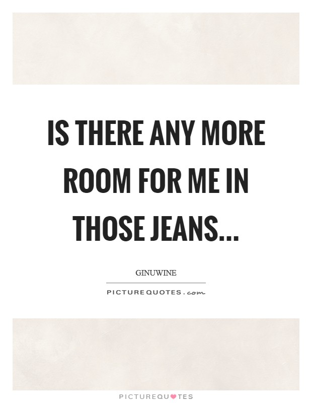 Is there any more Room for me in those Jeans Picture Quote #1
