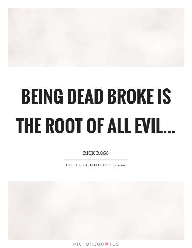 Being dead broke is the Root of all Evil Picture Quote #1