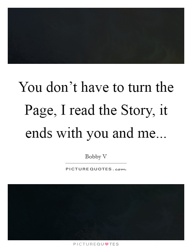 You don't have to turn the Page, I read the Story, it ends with you and me Picture Quote #1