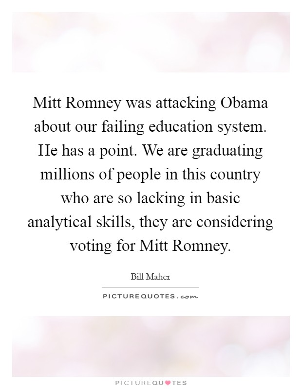 Mitt Romney was attacking Obama about our failing education system. He has a point. We are graduating millions of people in this country who are so lacking in basic analytical skills, they are considering voting for Mitt Romney Picture Quote #1