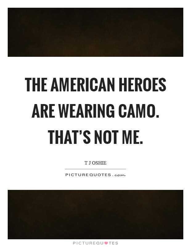 The American heroes are wearing camo. That's not me Picture Quote #1