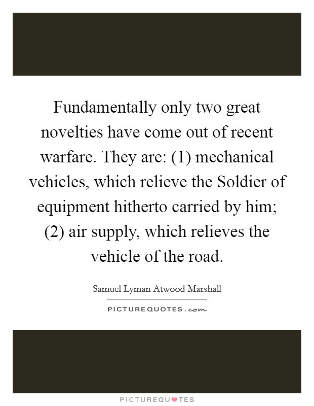 Fundamentally only two great novelties have come out of recent warfare. They are: (1) mechanical vehicles, which relieve the Soldier of equipment hitherto carried by him; (2) air supply, which relieves the vehicle of the road Picture Quote #1