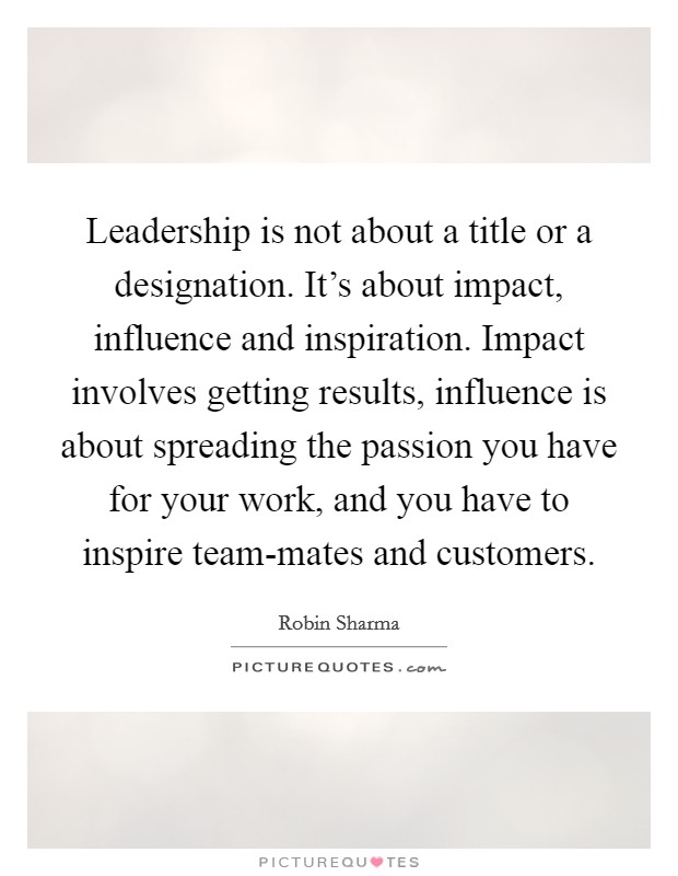 Leadership is not about a title or a designation. It's about impact, influence and inspiration. Impact involves getting results, influence is about spreading the passion you have for your work, and you have to inspire team-mates and customers Picture Quote #1