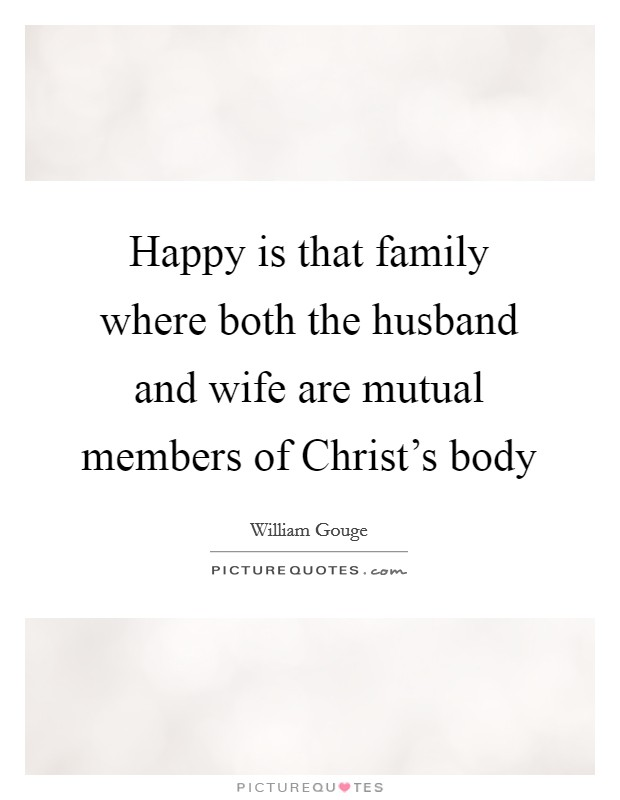 Happy is that family where both the husband and wife are mutual members of Christ's body Picture Quote #1