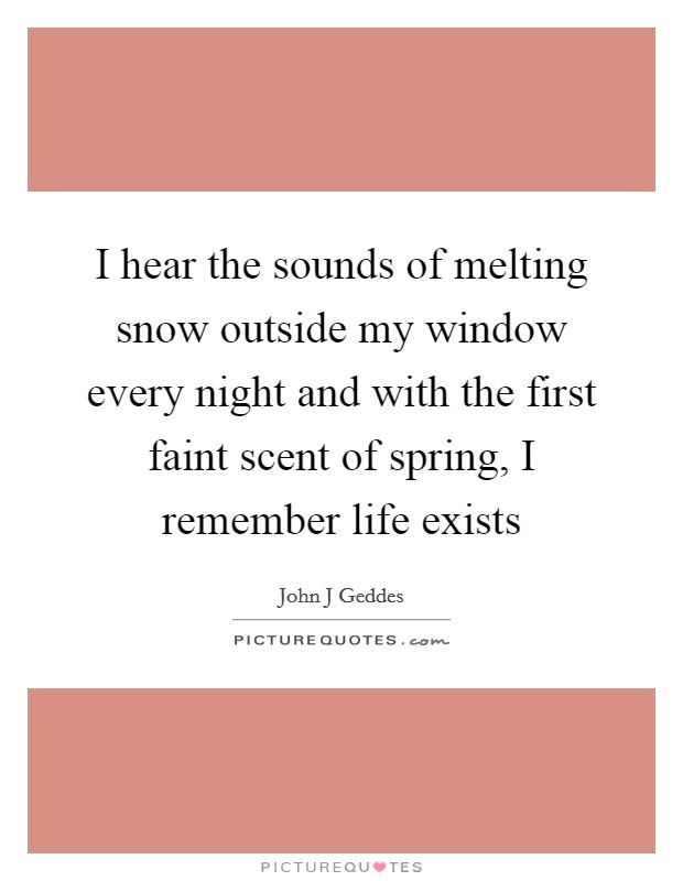 I hear the sounds of melting snow outside my window every night and with the first faint scent of spring, I remember life exists Picture Quote #1