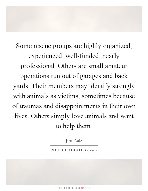 Some rescue groups are highly organized, experienced, well-funded, nearly professional. Others are small amateur operations run out of garages and back yards. Their members may identify strongly with animals as victims, sometimes because of traumas and disappointments in their own lives. Others simply love animals and want to help them Picture Quote #1