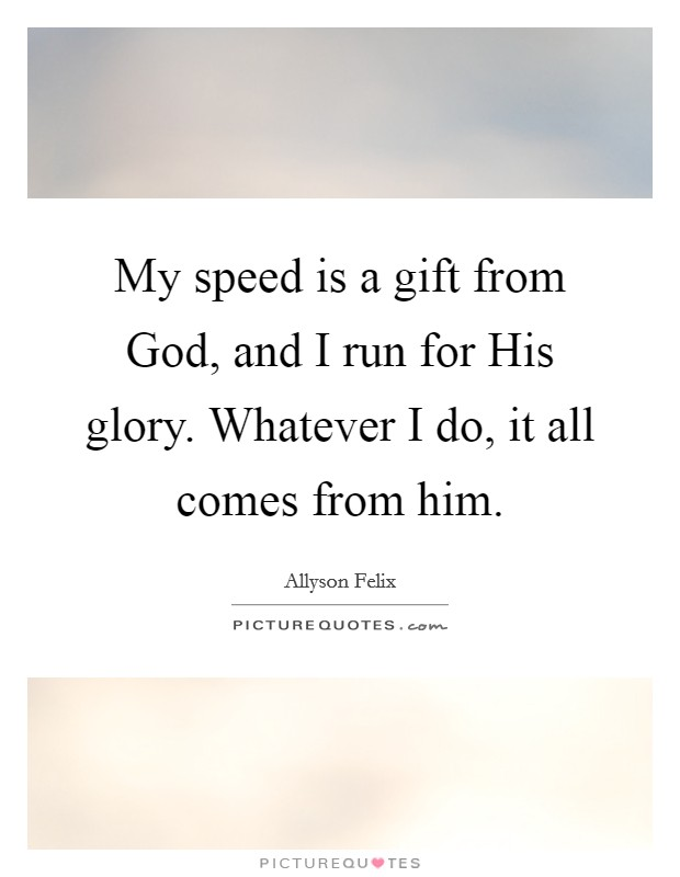 My speed is a gift from God, and I run for His glory. Whatever I do, it all comes from him Picture Quote #1