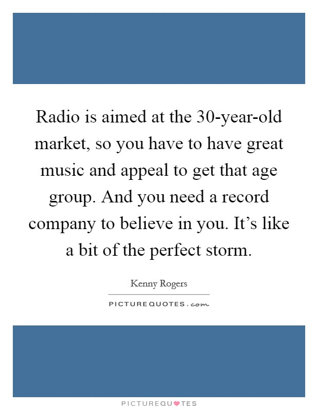 Radio is aimed at the 30-year-old market, so you have to have great music and appeal to get that age group. And you need a record company to believe in you. It's like a bit of the perfect storm Picture Quote #1