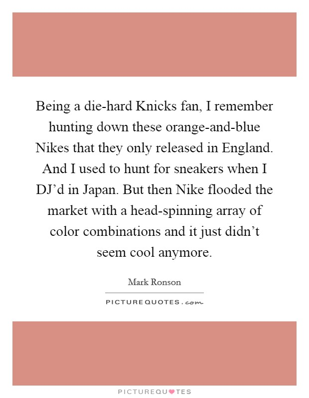 Being a die-hard Knicks fan, I remember hunting down these orange-and-blue Nikes that they only released in England. And I used to hunt for sneakers when I DJ'd in Japan. But then Nike flooded the market with a head-spinning array of color combinations and it just didn't seem cool anymore Picture Quote #1