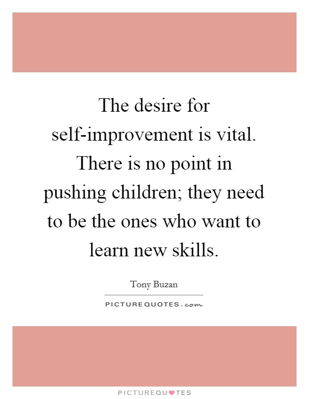 The desire for self-improvement is vital. There is no point in pushing children; they need to be the ones who want to learn new skills Picture Quote #1