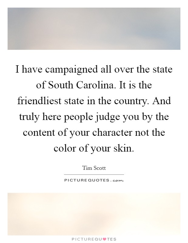 I have campaigned all over the state of South Carolina. It is the friendliest state in the country. And truly here people judge you by the content of your character not the color of your skin Picture Quote #1