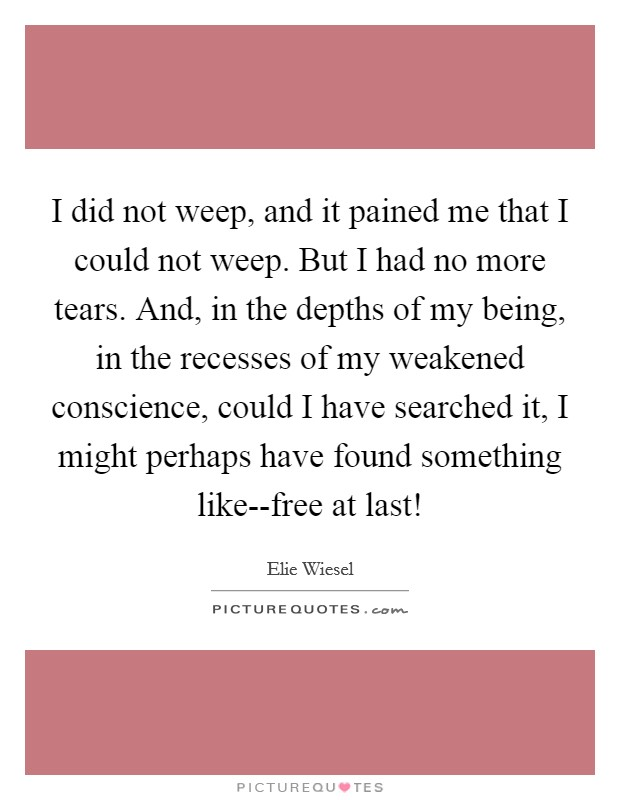 I did not weep, and it pained me that I could not weep. But I had no more tears. And, in the depths of my being, in the recesses of my weakened conscience, could I have searched it, I might perhaps have found something like--free at last! Picture Quote #1