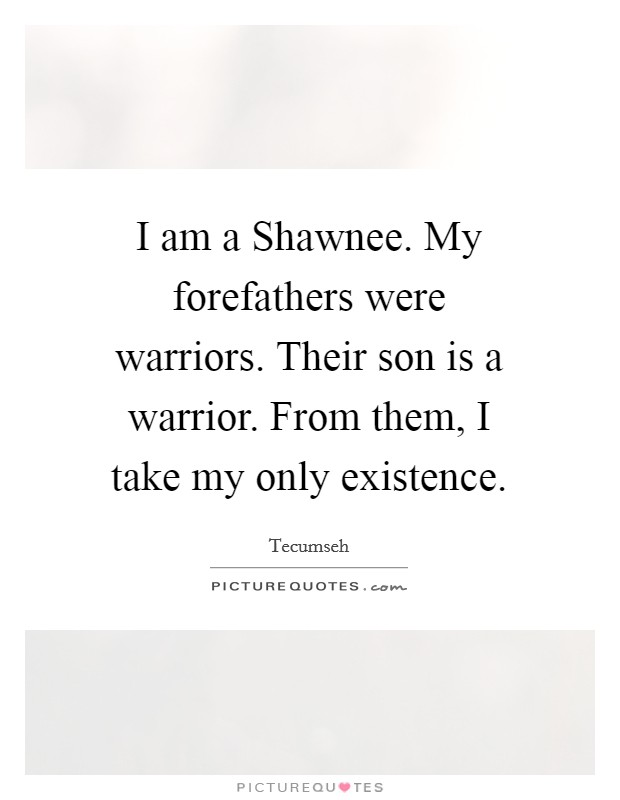 I am a Shawnee. My forefathers were warriors. Their son is a warrior. From them, I take my only existence Picture Quote #1