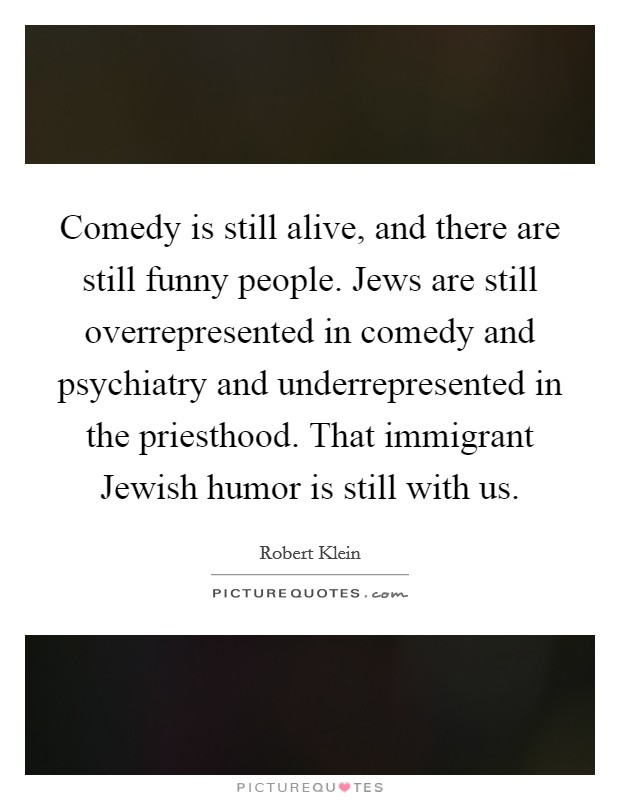 Comedy is still alive, and there are still funny people. Jews are still overrepresented in comedy and psychiatry and underrepresented in the priesthood. That immigrant Jewish humor is still with us Picture Quote #1