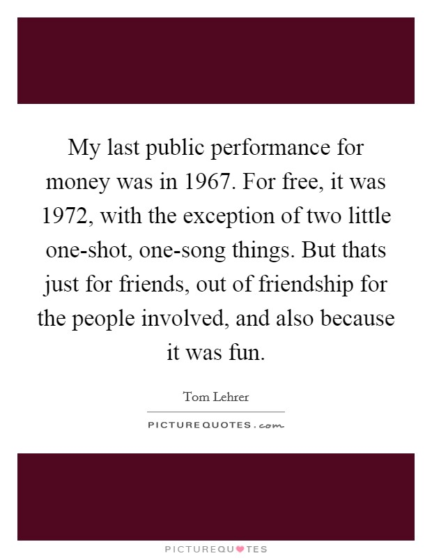 My last public performance for money was in 1967. For free, it was 1972, with the exception of two little one-shot, one-song things. But thats just for friends, out of friendship for the people involved, and also because it was fun Picture Quote #1