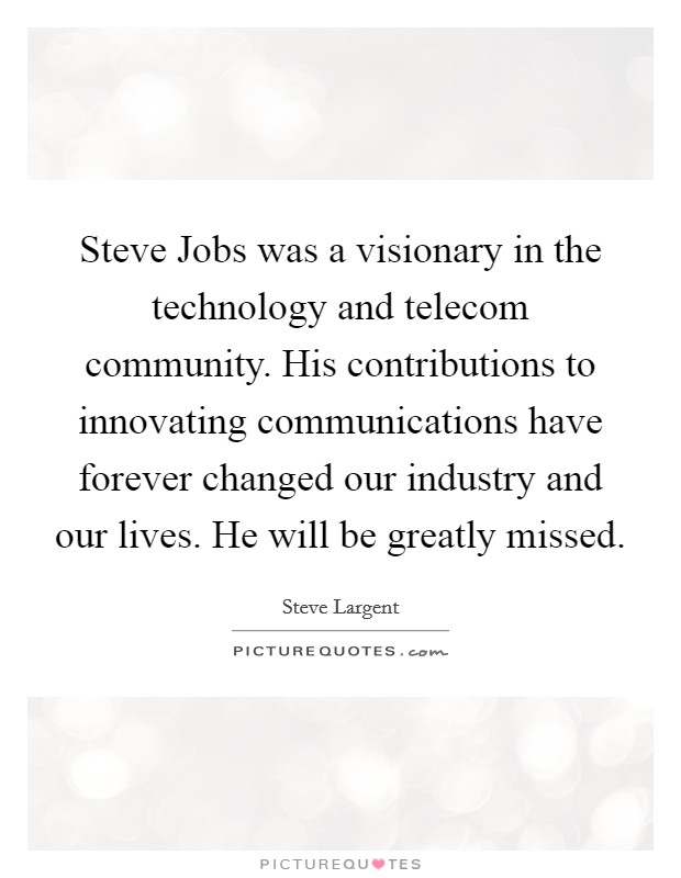 Steve Jobs was a visionary in the technology and telecom community. His contributions to innovating communications have forever changed our industry and our lives. He will be greatly missed Picture Quote #1