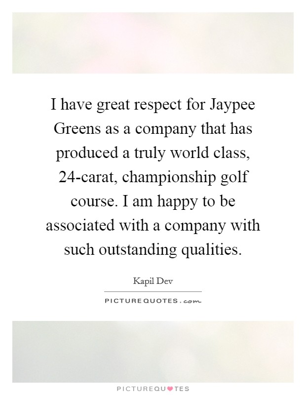 I have great respect for Jaypee Greens as a company that has produced a truly world class, 24-carat, championship golf course. I am happy to be associated with a company with such outstanding qualities Picture Quote #1