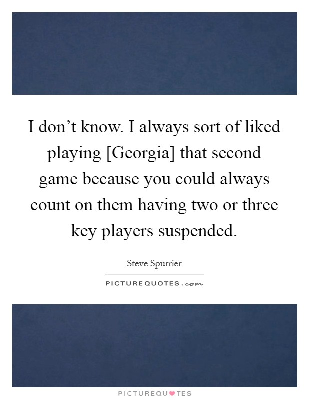 I don't know. I always sort of liked playing [Georgia] that second game because you could always count on them having two or three key players suspended Picture Quote #1