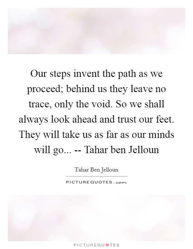 Our steps invent the path as we proceed; behind us they leave no trace, only the void. So we shall always look ahead and trust our feet. They will take us as far as our minds will go... -- Tahar ben Jelloun Picture Quote #1