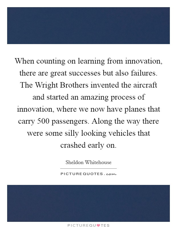 When counting on learning from innovation, there are great successes but also failures. The Wright Brothers invented the aircraft and started an amazing process of innovation, where we now have planes that carry 500 passengers. Along the way there were some silly looking vehicles that crashed early on Picture Quote #1