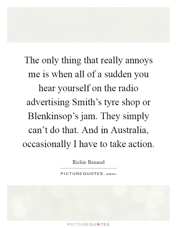 The only thing that really annoys me is when all of a sudden you hear yourself on the radio advertising Smith's tyre shop or Blenkinsop's jam. They simply can't do that. And in Australia, occasionally I have to take action Picture Quote #1