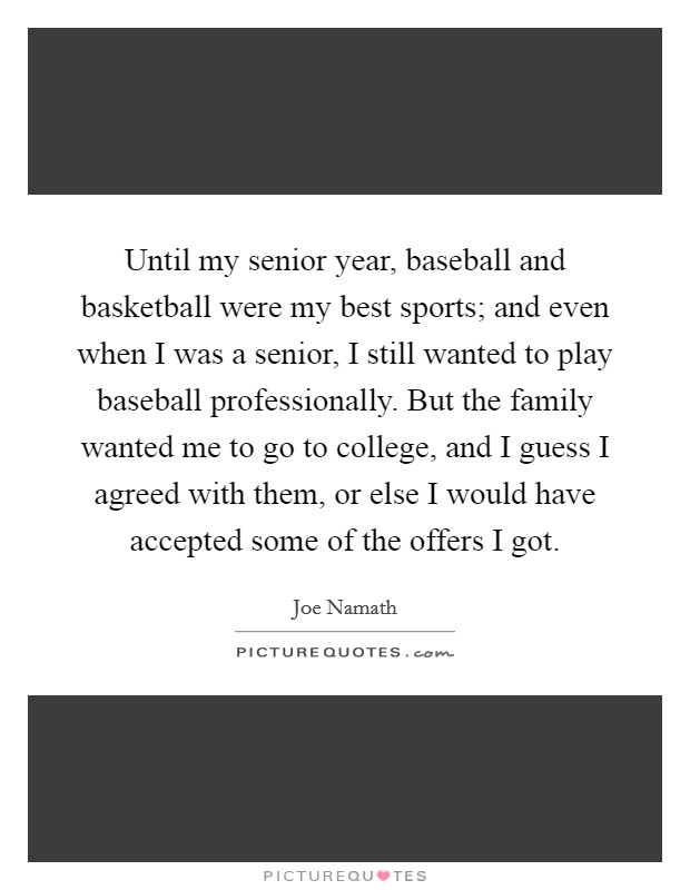 Until my senior year, baseball and basketball were my best sports; and even when I was a senior, I still wanted to play baseball professionally. But the family wanted me to go to college, and I guess I agreed with them, or else I would have accepted some of the offers I got Picture Quote #1