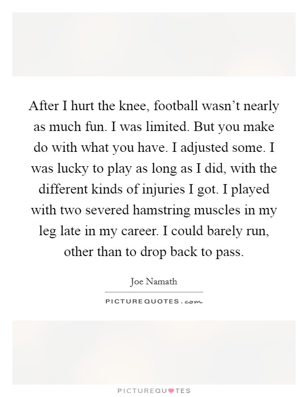 After I hurt the knee, football wasn't nearly as much fun. I was limited. But you make do with what you have. I adjusted some. I was lucky to play as long as I did, with the different kinds of injuries I got. I played with two severed hamstring muscles in my leg late in my career. I could barely run, other than to drop back to pass Picture Quote #1