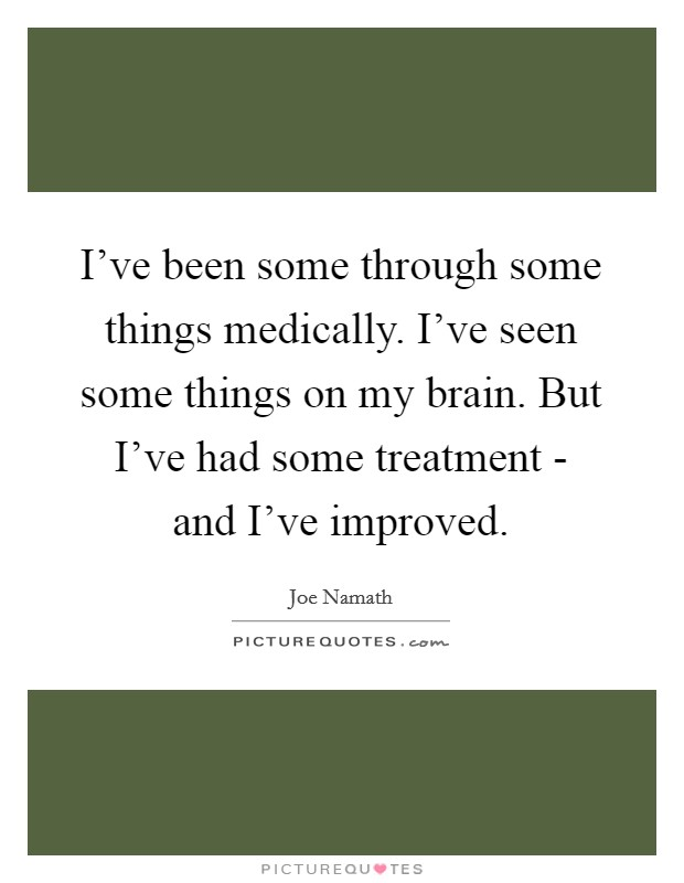 I've been some through some things medically. I've seen some things on my brain. But I've had some treatment - and I've improved Picture Quote #1