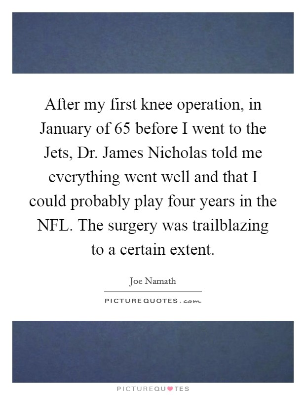 After my first knee operation, in January of  65 before I went to the Jets, Dr. James Nicholas told me everything went well and that I could probably play four years in the NFL. The surgery was trailblazing to a certain extent Picture Quote #1
