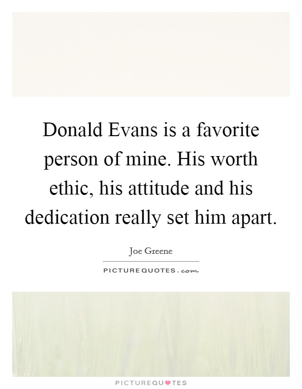 Donald Evans is a favorite person of mine. His worth ethic, his attitude and his dedication really set him apart Picture Quote #1