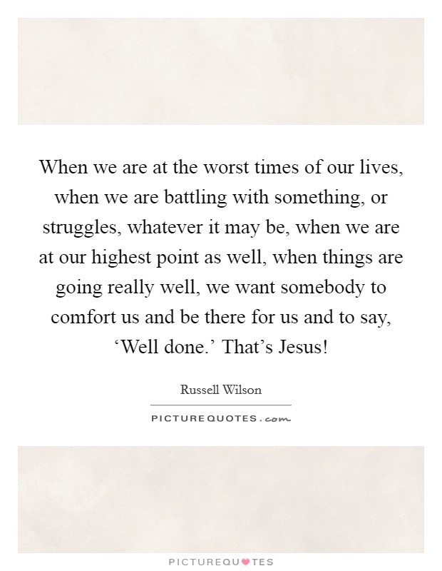 When we are at the worst times of our lives, when we are battling with something, or struggles, whatever it may be, when we are at our highest point as well, when things are going really well, we want somebody to comfort us and be there for us and to say, 'Well done.' That's Jesus! Picture Quote #1