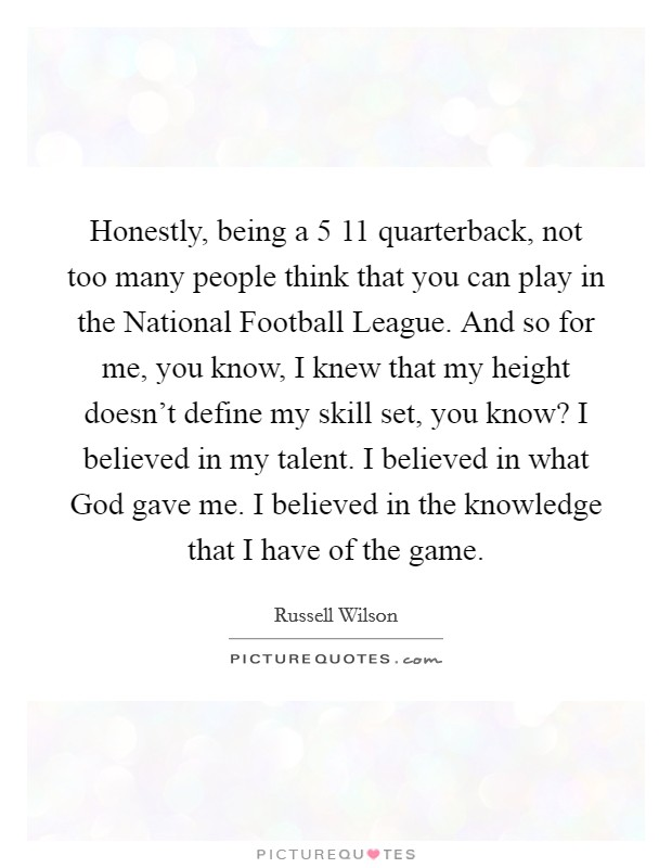 Honestly, being a 5 11 quarterback, not too many people think that you can play in the National Football League. And so for me, you know, I knew that my height doesn't define my skill set, you know? I believed in my talent. I believed in what God gave me. I believed in the knowledge that I have of the game Picture Quote #1