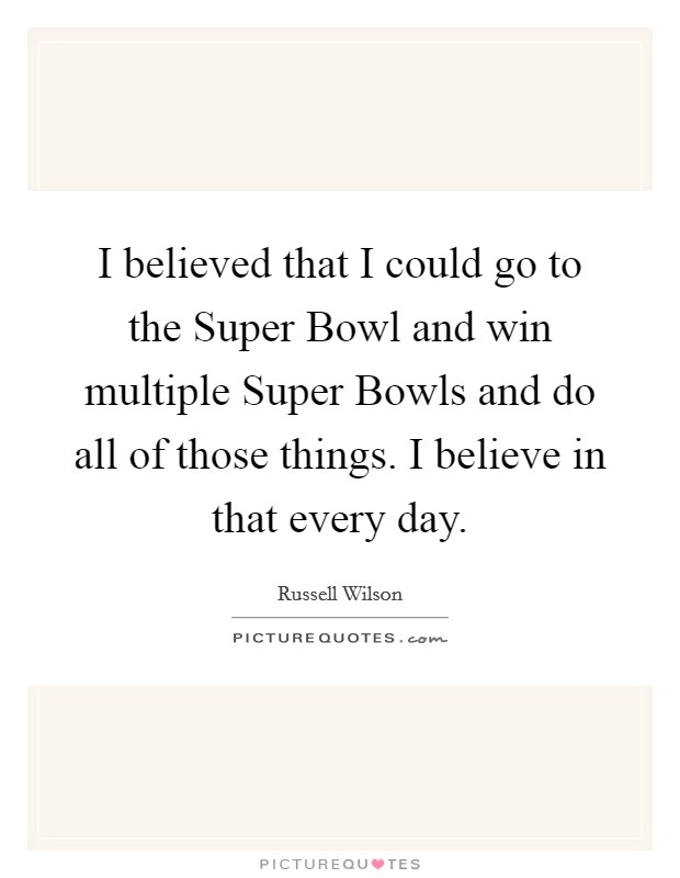 I believed that I could go to the Super Bowl and win multiple Super Bowls and do all of those things. I believe in that every day Picture Quote #1