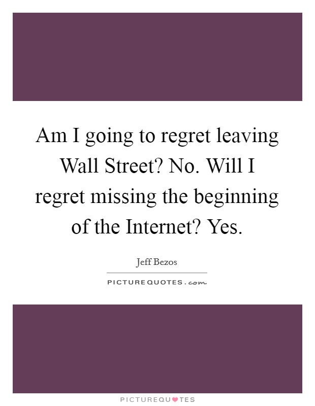 Am I going to regret leaving Wall Street? No. Will I regret missing the beginning of the Internet? Yes Picture Quote #1