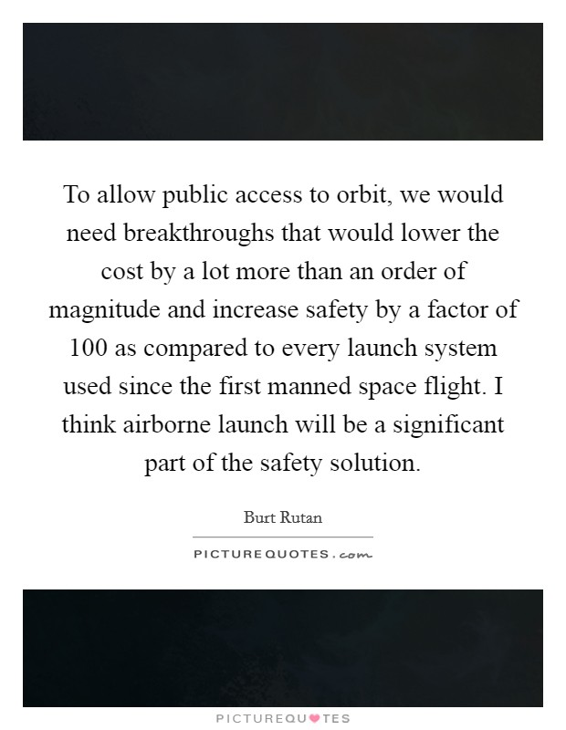 To allow public access to orbit, we would need breakthroughs that would lower the cost by a lot more than an order of magnitude and increase safety by a factor of 100 as compared to every launch system used since the first manned space flight. I think airborne launch will be a significant part of the safety solution Picture Quote #1